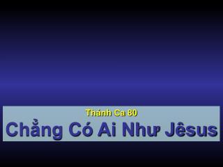 Thánh Ca  80 Chẳng Có Ai Như Jêsus