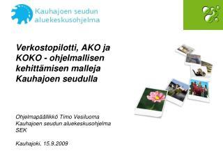 Verkostopilotti, AKO ja KOKO - ohjelmallisen kehitt misen malleja Kauhajoen seudulla     Ohjelmap  llikk  Timo Vesiluoma