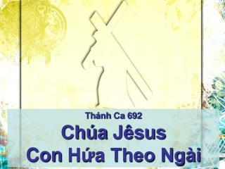 Thánh Ca  692 Chúa Jêsus Con  Hứa Theo Ngài