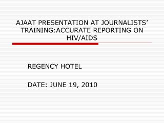 AJAAT PRESENTATION AT JOURNALISTS' TRAINING:ACCURATE REPORTING ON HIV/AIDS