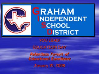 YOU LEAD! EDUCATION DAY Relentless Pursuit of Educational Excellence January 15, 2008