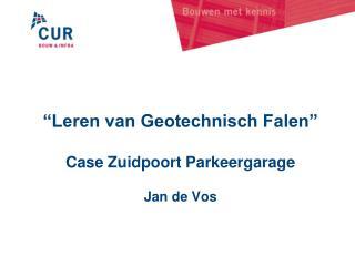 """""""Leren van Geotechnisch Falen"""" Case Zuidpoort Parkeergarage Jan de Vos"""