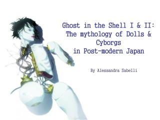 Ghost in the Shell I & II:  The mythology of Dolls & Cyborgs  in Post-modern Japan