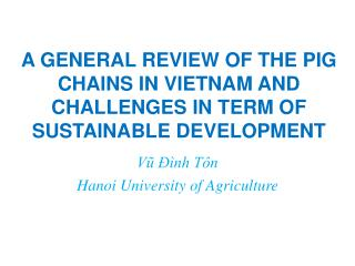 A GENERAL REVIEW OF THE PIG CHAINS IN VIETNAM AND CHALLENGES IN TERM OF SUSTAINABLE DEVELOPMENT