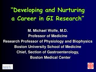 """Developing and Nurturing a Career in GI Research"" M. Michael Wolfe, M.D. Professor of Medicine"