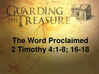 The Word Proclaimed 2 Timothy 4:1-8; 16-18