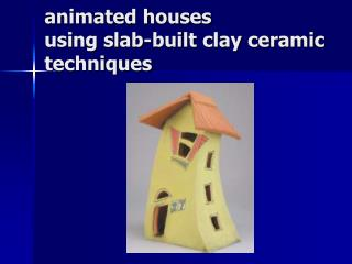 animated houses using slab-built clay ceramic techniques
