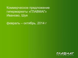 Коммерческое предложение гипермаркеты «ГЛАВМАГ» Иваново, Шуя февраль – октябрь, 2014 г