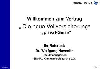 Willkommen zum Vortrag   Die neue Vollversicherung   privat-Serie    Ihr Referent:  Dr. Wolfgang Havenith Produktmanagem