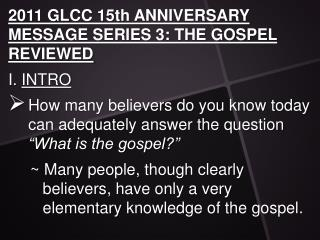 2011 GLCC 15th ANNIVERSARY MESSAGE SERIES 3: THE GOSPEL  REVIEWED I.  INTRO