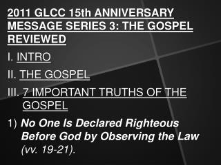 2011 GLCC 15th ANNIVERSARY MESSAGE SERIES 3: THE GOSPEL REVIEWED I.  INTRO II.  THE GOSPEL