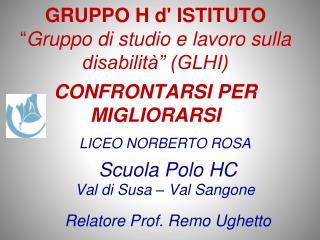 LICEO NORBERTO ROSA  Scuola Polo HC   Val  di  Susa  –  Val Sangone Relatore Prof. Remo  Ughetto