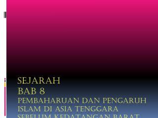 SEJARAH BAB 8 Pembaharuan dan pengaruh  Islam  di  Asia Tenggara  sebelum kedatangan  Barat