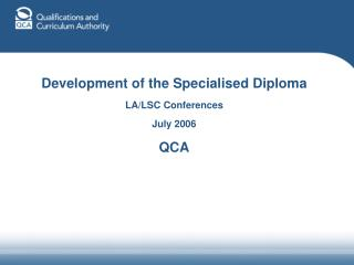 Development of the Specialised Diploma LA/LSC Conferences July 2006 QCA