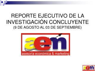 REPORTE EJECUTIVO DE LA INVESTIGACIÓN CONCLUYENTE (9 DE AGOSTO AL 03 DE SEPTIEMBRE)