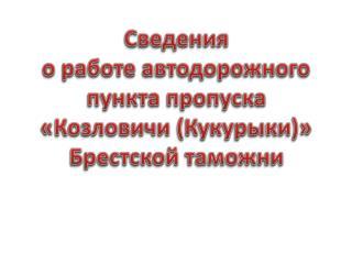 Сведения о работе автодорожного  пункта пропуска « Козловичи  ( Кукурыки )» Брестской таможни