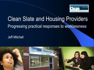 Clean Slate and Housing Providers Progressing practical responses to worklessness Jeff Mitchell