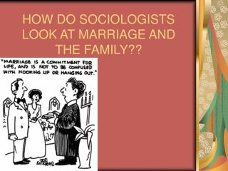HOW DO SOCIOLOGISTS LOOK AT MARRIAGE AND THE FAMILY??