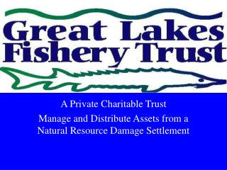 A Private Charitable Trust  Manage and Distribute Assets from a Natural Resource Damage Settlement