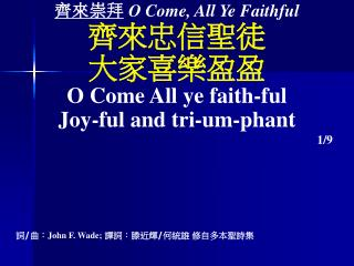 齊來 崇拜 O Come, All Ye Faithful 齊來忠信聖徒 大家喜樂盈盈 O Come All ye faith-ful Joy-ful and tri-um-phant
