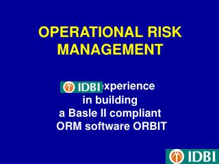OPERATIONAL RISK MANAGEMENT          experience  in building  a Basle II compliant  ORM software ORBIT