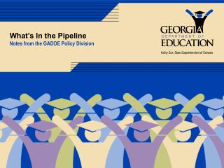 What's In the Pipeline Notes from the GADOE Policy Division