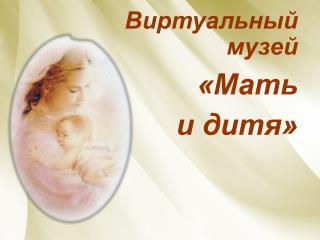 Виртуальный музей «Мать  и дитя»