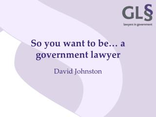 So you want to be… a government lawyer