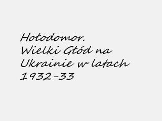 Hołodomor.  Wielki Głód na Ukrainie w latach 1932-33