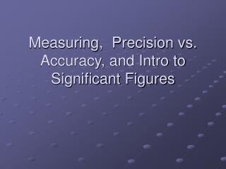 Measuring ,  Precision vs. Accuracy, and Intro to Significant Figures