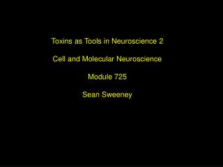 Toxins as Tools in Neuroscience 2 Cell and Molecular Neuroscience Module 725 Sean Sweeney