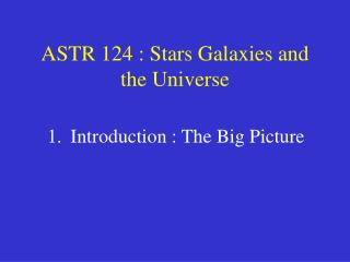 ASTR 124 : Stars Galaxies and the Universe