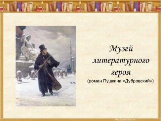 Музей литературного героя  (роман Пушкина «Дубровский»)