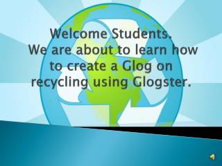 Welcome  Students.  We are about to learn how to  create a  Glog  on recycling using  Glogster .