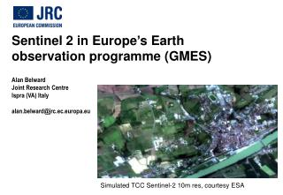Sentinel 2 in  Europe ' s Earth observation programme (GMES) Alan Belward Joint Research Centre