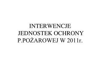 INTERWENCJE  JEDNOSTEK OCHRONY P.POŻAROWEJ W 2011r.