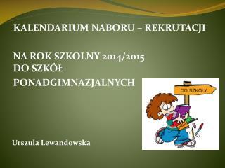 KALENDARIUM NABORU – REKRUTACJI  NA ROK SZKOLNY 2014/2015  DO SZKÓŁ  PONADGIMNAZJALNYCH