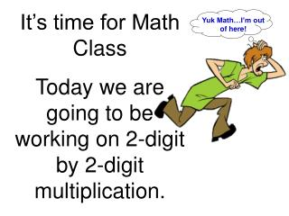 It's time for Math Class Today we are going to be working on 2-digit by 2-digit multiplication.
