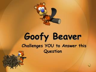 Goofy Beaver Challenges YOU to Answer this Question