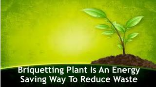 Briquetting Plant Is An Energy Saving Way To Reduce Waste