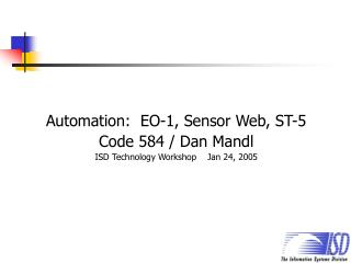 Automation:  EO-1, Sensor Web, ST-5 Code 584 / Dan Mandl ISD Technology Workshop    Jan 24, 2005