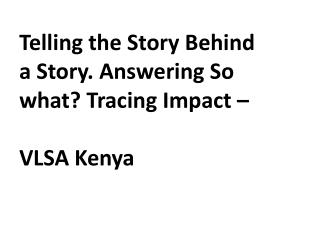 Telling the Story Behind a Story. Answering So what? Tracing Impact  –  VLSA Kenya