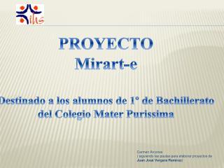 PROYECTO Mirart -e Destinado a los alumnos de 1º de Bachillerato del Colegio Mater  Purissima