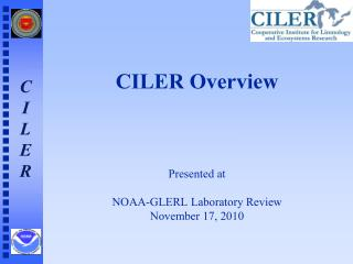 CILER Overview Presented at NOAA-GLERL Laboratory Review November 17, 2010