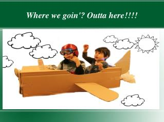 Where we goin'? Outta here!!!!