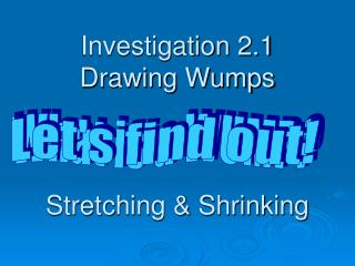 Investigation 2.1  Drawing Wumps Stretching & Shrinking