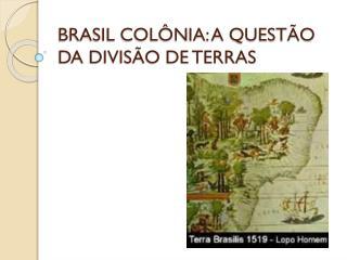 BRASIL COLÔNIA: A QUESTÃO DA DIVISÃO DE TERRAS
