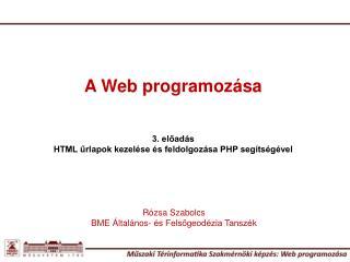 A Web programozása 3. előadás HTML űrlapok kezelése és feldolgozása PHP segítségével