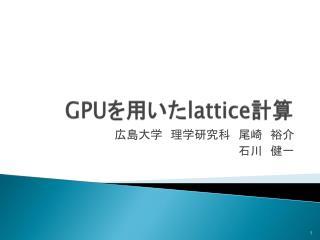 GPU を用いた lattice 計算