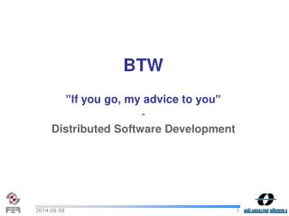 "BTW ""I f you  go , my advice to  you"" - Distributed Software Development"